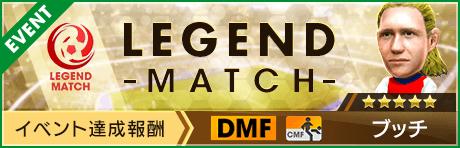 第28回 レジェンドマッチ「ブッチ」
